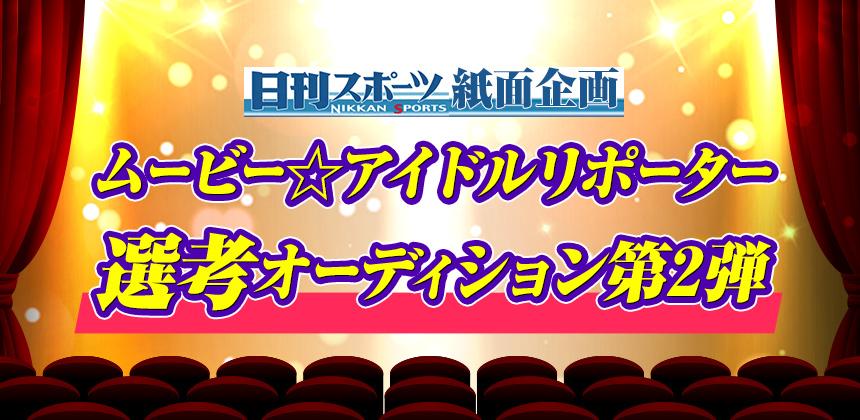 日刊スポーツ紙面企画 ムービー☆アイドルリポーター選考オーディション 第2弾